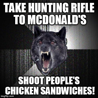 Insanity Wolf Meme | TAKE HUNTING RIFLE TO MCDONALD'S SHOOT PEOPLE'S CHICKEN SANDWICHES! | image tagged in memes,insanity wolf | made w/ Imgflip meme maker