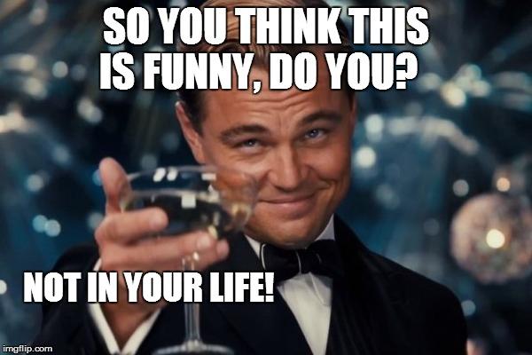 Your Not Funny Meme : Leonardo dicaprio cheers meme imgflip