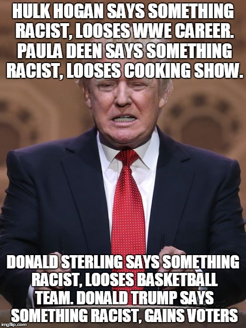 oh, the irony. | HULK HOGAN SAYS SOMETHING RACIST, LOOSES WWE CAREER. PAULA DEEN SAYS SOMETHING RACIST, LOOSES COOKING SHOW. DONALD STERLING SAYS SOMETHING R | image tagged in donald trump | made w/ Imgflip meme maker
