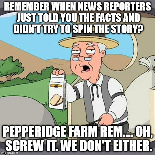 Pepperidge Farm Remembers Meme | REMEMBER WHEN NEWS REPORTERS JUST TOLD YOU THE FACTS AND DIDN'T TRY TO SPIN THE STORY? PEPPERIDGE FARM REM.... OH, SCREW IT. WE DON'T EITHER | image tagged in memes,pepperidge farm remembers | made w/ Imgflip meme maker