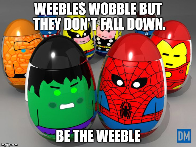 Weeble Motivational Message | WEEBLES WOBBLE BUT THEY DON'T FALL DOWN. BE THE WEEBLE | image tagged in weeble,demotivationals,motivational | made w/ Imgflip meme maker