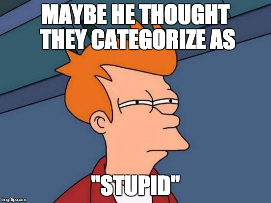 "Futurama Fry Meme | MAYBE HE THOUGHT THEY CATEGORIZE AS ""STUPID"" 