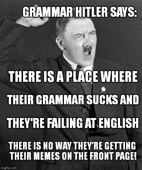 Grammar Hitler - There Their They're | GRAMMAR HITLER SAYS: THEY'RE FAILING AT ENGLISH THEIR GRAMMAR SUCKS AND THERE IS A PLACE WHERE THERE IS NO WAY THEY'RE GETTING THEIR MEMES O | image tagged in angry hitler,there,their,they're,memes,grammar | made w/ Imgflip meme maker