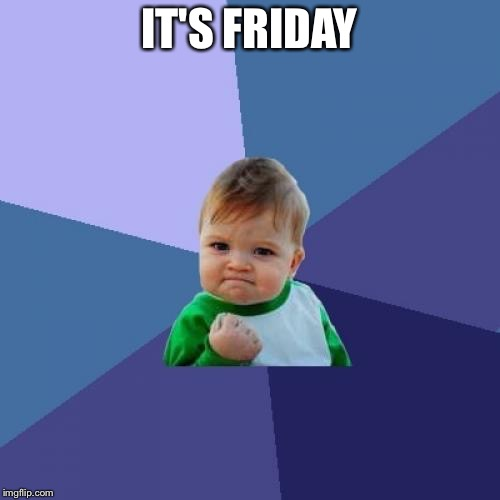 Success Kid | IT'S FRIDAY | image tagged in memes,success kid | made w/ Imgflip meme maker