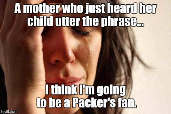 First World Problems | A mother who just heard her child utter the phrase... I think I'm going to be a Packer's fan. | image tagged in memes,first world problems,nfl,vikings,packers | made w/ Imgflip meme maker