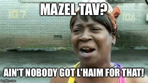 It's a celebration bitches | MAZEL TAV? AIN'T NOBODY GOT L'HAIM FOR THAT! | image tagged in memes,aint nobody got time for that,jay z | made w/ Imgflip meme maker