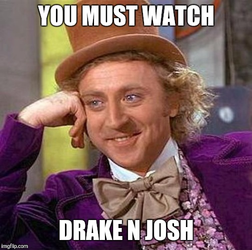Creepy Condescending Wonka Meme | YOU MUST WATCH DRAKE N JOSH | image tagged in memes,creepy condescending wonka | made w/ Imgflip meme maker
