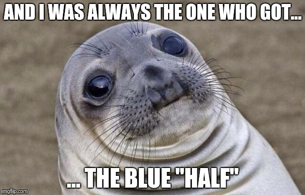 "Awkward Moment Sealion Meme | AND I WAS ALWAYS THE ONE WHO GOT... ... THE BLUE ""HALF"" 