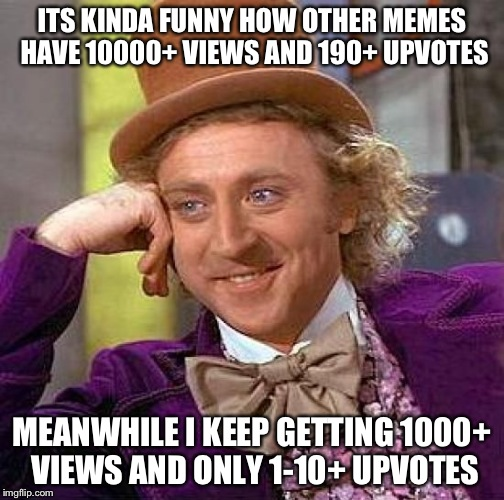 I can not be the only one who notices this! | ITS KINDA FUNNY HOW OTHER MEMES HAVE 10000+ VIEWS AND 190+ UPVOTES MEANWHILE I KEEP GETTING 1000+ VIEWS AND ONLY 1-10+ UPVOTES | image tagged in memes,creepy condescending wonka | made w/ Imgflip meme maker