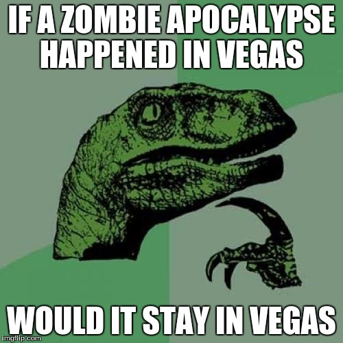 Philosoraptor Meme | IF A ZOMBIE APOCALYPSE HAPPENED IN VEGAS WOULD IT STAY IN VEGAS | image tagged in memes,philosoraptor | made w/ Imgflip meme maker