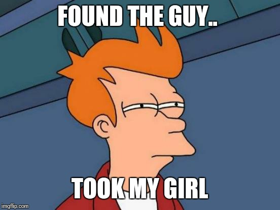 Futurama Fry Meme | FOUND THE GUY.. TOOK MY GIRL | image tagged in memes,futurama fry | made w/ Imgflip meme maker
