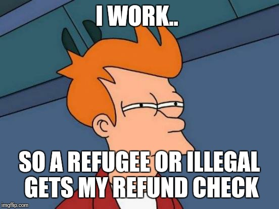 Futurama Fry Meme | I WORK.. SO A REFUGEE OR ILLEGAL GETS MY REFUND CHECK | image tagged in memes,futurama fry | made w/ Imgflip meme maker