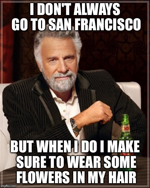 The Most Interesting Man In The World Meme | I DON'T ALWAYS GO TO SAN FRANCISCO BUT WHEN I DO I MAKE SURE TO WEAR SOME FLOWERS IN MY HAIR | image tagged in memes,the most interesting man in the world | made w/ Imgflip meme maker