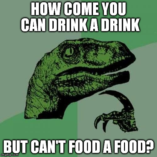 Philosoraptor | HOW COME YOU CAN DRINK A DRINK BUT CAN'T FOOD A FOOD? | image tagged in memes,philosoraptor | made w/ Imgflip meme maker
