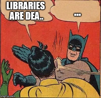Batman Slapping Robin Meme | LIBRARIES ARE DEA.. ... | image tagged in memes,batman slapping robin | made w/ Imgflip meme maker