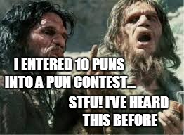I ENTERED 10 PUNS INTO A PUN CONTEST... STFU! I'VE HEARD THIS BEFORE | made w/ Imgflip meme maker
