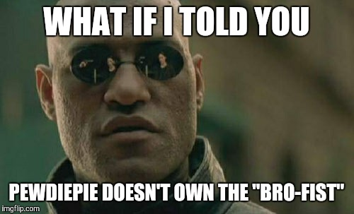 "It's really called a fist bump. Pewds just re-named it and took credit for it. | WHAT IF I TOLD YOU PEWDIEPIE DOESN'T OWN THE ""BRO-FIST"" 