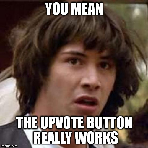 Conspiracy Keanu Meme | YOU MEAN THE UPVOTE BUTTON REALLY WORKS | image tagged in memes,conspiracy keanu | made w/ Imgflip meme maker
