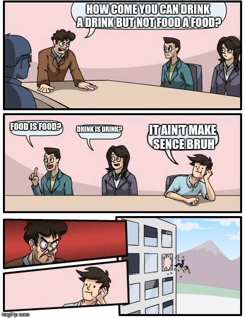Boardroom Meeting Suggestion Meme | HOW COME YOU CAN DRINK A DRINK BUT NOT FOOD A FOOD? FOOD IS FOOD? DRINK IS DRINK? IT AIN'T MAKE SENCE BRUH | image tagged in memes,boardroom meeting suggestion | made w/ Imgflip meme maker