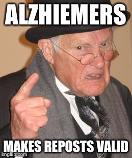 Back In My Day Meme | ALZHIEMERS MAKES REPOSTS VALID | image tagged in memes,back in my day | made w/ Imgflip meme maker