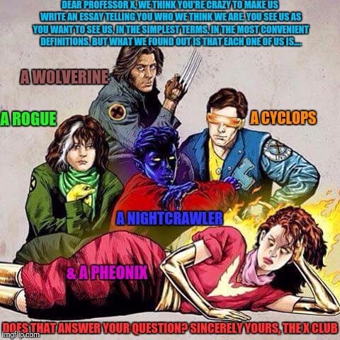 X-CLUB BRATPACK  | DEAR PROFESSOR X, WE THINK YOU'RE CRAZY TO MAKE US WRITE AN ESSAY TELLING YOU WHO WE THINK WE ARE. YOU SEE US AS YOU WANT TO SEE US, IN THE  | image tagged in meme,xmen,breakfast club | made w/ Imgflip meme maker
