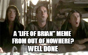 "A 'LIFE OF BRIAN"" MEME FROM OUT OF NOWHERE? WELL DONE 