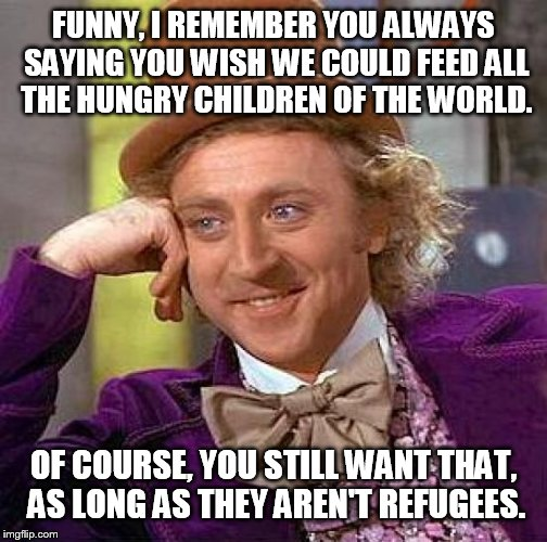 Hypocrite christian | FUNNY, I REMEMBER YOU ALWAYS SAYING YOU WISH WE COULD FEED ALL THE HUNGRY CHILDREN OF THE WORLD. OF COURSE, YOU STILL WANT THAT, AS LONG AS  | image tagged in memes,creepy condescending wonka,christian,hungry kids,refugees,syrian refugees | made w/ Imgflip meme maker