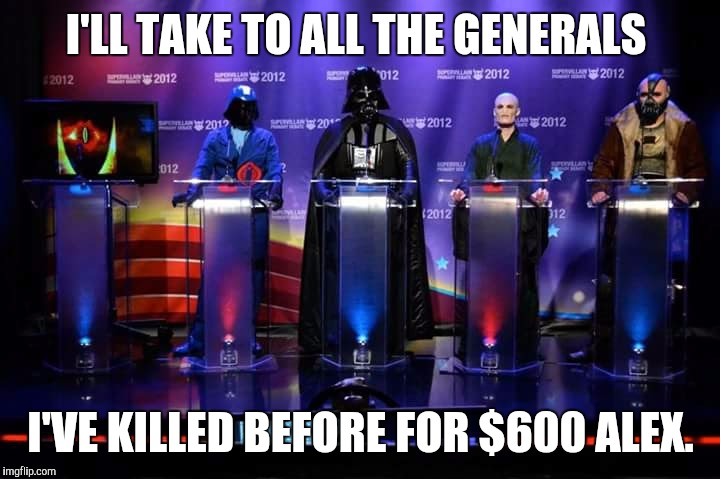 Darkside Jeopardy | I'LL TAKE TO ALL THE GENERALS I'VE KILLED BEFORE FOR $600 ALEX. | image tagged in jeopardy,darth vader,cobra trooper,lord voldemort,bane | made w/ Imgflip meme maker