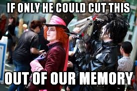 IF ONLY HE COULD CUT THIS OUT OF OUR MEMORY | made w/ Imgflip meme maker