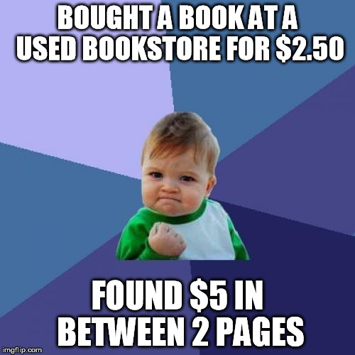 buy one, get two free | BOUGHT A BOOK AT A USED BOOKSTORE FOR $2.50 FOUND $5 IN BETWEEN 2 PAGES | image tagged in memes,success kid | made w/ Imgflip meme maker