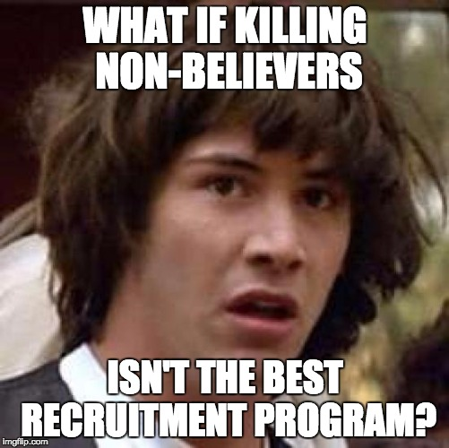 Conspiracy Keanu Meme | WHAT IF KILLING NON-BELIEVERS ISN'T THE BEST RECRUITMENT PROGRAM? | image tagged in memes,conspiracy keanu | made w/ Imgflip meme maker