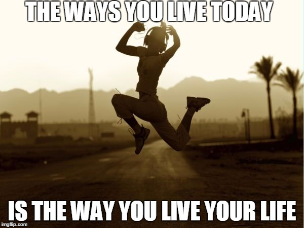 THE WAYS YOU LIVE TODAY IS THE WAY YOU LIVE YOUR LIFE | image tagged in self help,fitness quote,fitness,female fitness | made w/ Imgflip meme maker
