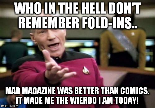 Picard Wtf Meme | WHO IN THE HELL DON'T REMEMBER FOLD-INS.. MAD MAGAZINE WAS BETTER THAN COMICS. IT MADE ME THE WIERDO I AM TODAY! | image tagged in memes,picard wtf | made w/ Imgflip meme maker