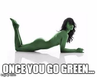 ONCE YOU GO GREEN... | made w/ Imgflip meme maker