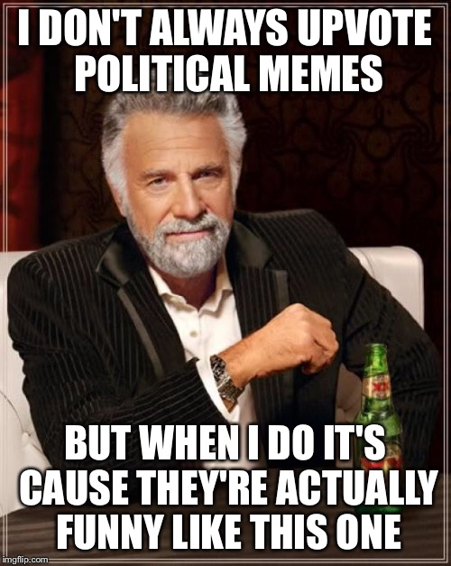 The Most Interesting Man In The World Meme | I DON'T ALWAYS UPVOTE POLITICAL MEMES BUT WHEN I DO IT'S CAUSE THEY'RE ACTUALLY FUNNY LIKE THIS ONE | image tagged in memes,the most interesting man in the world | made w/ Imgflip meme maker