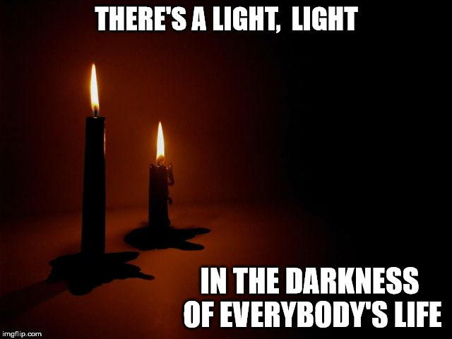 THERE'S A LIGHT,  LIGHT IN THE DARKNESS OF EVERYBODY'S LIFE | image tagged in hope,light,depression,rocky horror | made w/ Imgflip meme maker