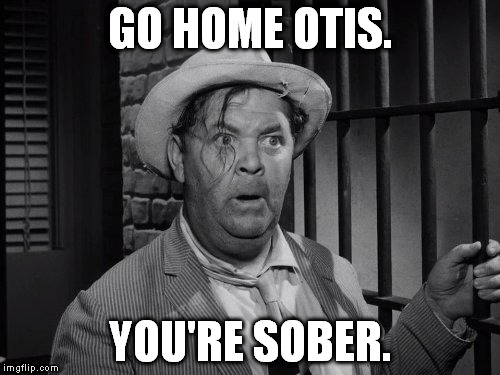 Surely I can't possibly be the only imgflip user who's watched the Andy Griffith Show. | GO HOME OTIS. YOU'RE SOBER. | image tagged in memes,funny,otis,go home youre drunk | made w/ Imgflip meme maker