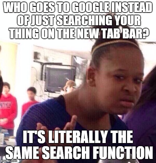 WHO GOES TO GOOGLE INSTEAD OF JUST SEARCHING YOUR THING ON THE NEW TAB BAR? IT'S LITERALLY THE SAME SEARCH FUNCTION | image tagged in memes,black girl wat | made w/ Imgflip meme maker