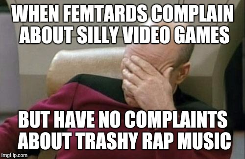 Captain Picard Facepalm Meme | WHEN FEMTARDS COMPLAIN ABOUT SILLY VIDEO GAMES BUT HAVE NO COMPLAINTS ABOUT TRASHY RAP MUSIC | image tagged in memes,captain picard facepalm | made w/ Imgflip meme maker
