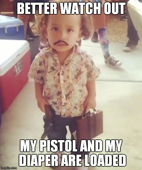 BETTER WATCH OUT MY PISTOL AND MY DIAPER ARE LOADED | made w/ Imgflip meme maker