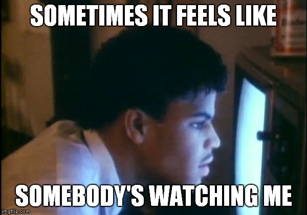 SOMETIMES IT FEELS LIKE SOMEBODY'S WATCHING ME | made w/ Imgflip meme maker