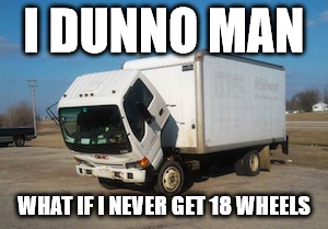 Okay Truck Meme | I DUNNO MAN WHAT IF I NEVER GET 18 WHEELS | image tagged in memes,okay truck | made w/ Imgflip meme maker