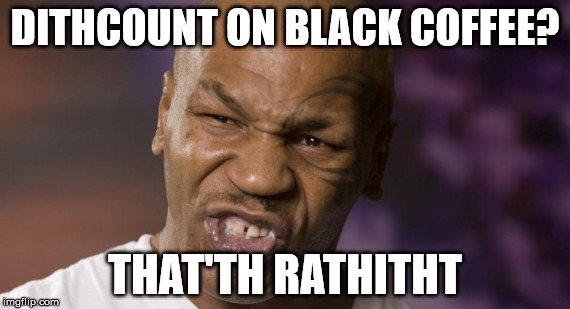 Mike Tyson NYE | DITHCOUNT ON BLACK COFFEE? THAT'TH RATHITHT | image tagged in mike tyson nye | made w/ Imgflip meme maker