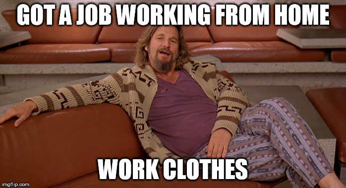 business casual | GOT A JOB WORKING FROM HOME WORK CLOTHES | image tagged in work,job | made w/ Imgflip meme maker