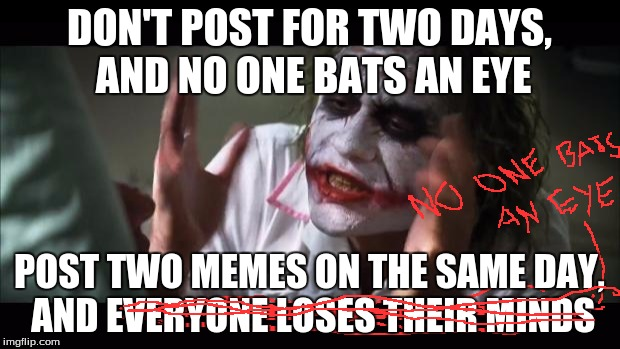 I'm running out of ideas | DON'T POST FOR TWO DAYS, AND NO ONE BATS AN EYE POST TWO MEMES ON THE SAME DAY, AND EVERYONE LOSES THEIR MINDS | image tagged in memes,and everybody loses their minds,joker,posting,no one cares | made w/ Imgflip meme maker
