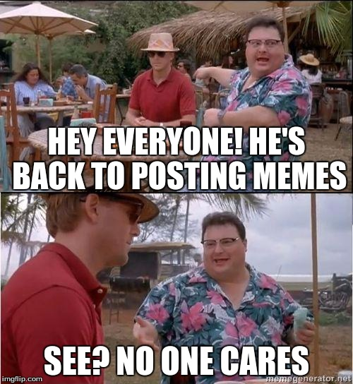 See? No one cares you're back | HEY EVERYONE! HE'S BACK TO POSTING MEMES SEE? NO ONE CARES | image tagged in see no one cares,posting,memes | made w/ Imgflip meme maker