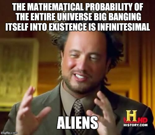 Ancient Aliens Meme | THE MATHEMATICAL PROBABILITY OF THE ENTIRE UNIVERSE BIG BANGING ITSELF INTO EXISTENCE IS INFINITESIMAL ALIENS | image tagged in memes,ancient aliens | made w/ Imgflip meme maker