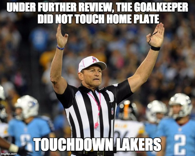 UNDER FURTHER REVIEW, THE GOALKEEPER DID NOT TOUCH HOME PLATE TOUCHDOWN LAKERS | image tagged in nfl referee,logical fallacy referee | made w/ Imgflip meme maker
