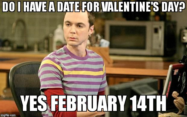 Valentine's day <3 | DO I HAVE A DATE FOR VALENTINE'S DAY?  YES FEBRUARY 14TH | image tagged in sheldon big bang theory | made w/ Imgflip meme maker