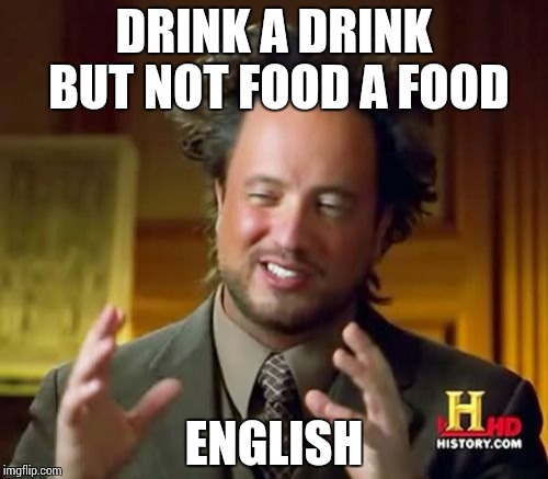 Ancient Aliens Meme | DRINK A DRINK BUT NOT FOOD A FOOD ENGLISH | image tagged in memes,ancient aliens | made w/ Imgflip meme maker